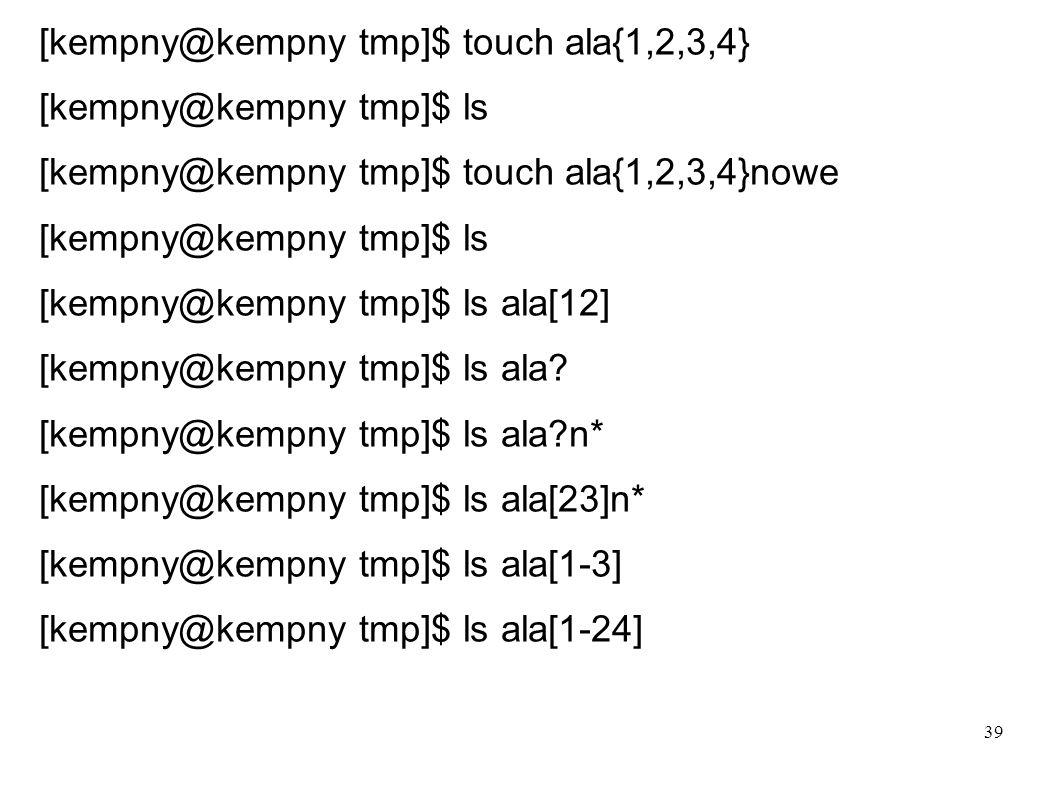 39 [kempny@kempny tmp]$ touch ala{1,2,3,4} [kempny@kempny tmp]$ ls [kempny@kempny tmp]$ touch ala{1,2,3,4}nowe [kempny@kempny tmp]$ ls [kempny@kempny
