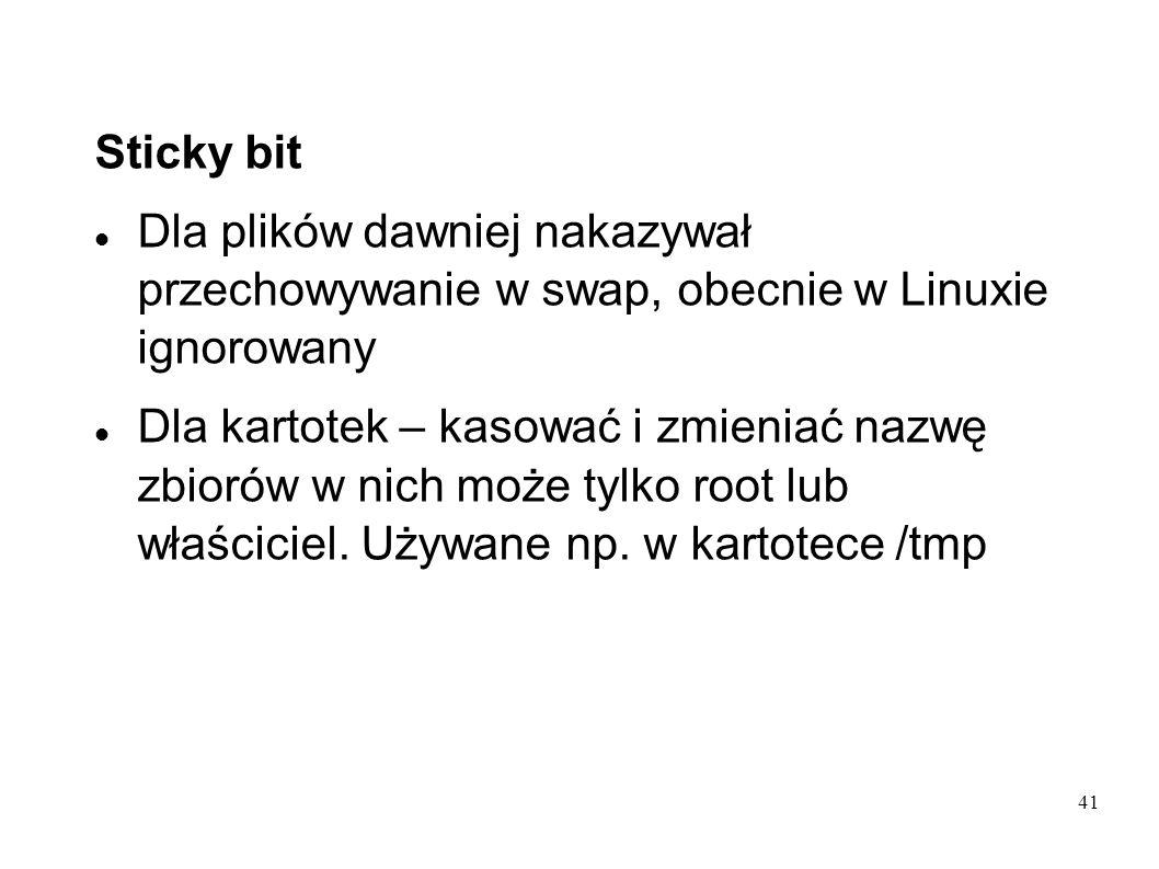 41 Sticky bit Dla plików dawniej nakazywał przechowywanie w swap, obecnie w Linuxie ignorowany Dla kartotek – kasować i zmieniać nazwę zbiorów w nich
