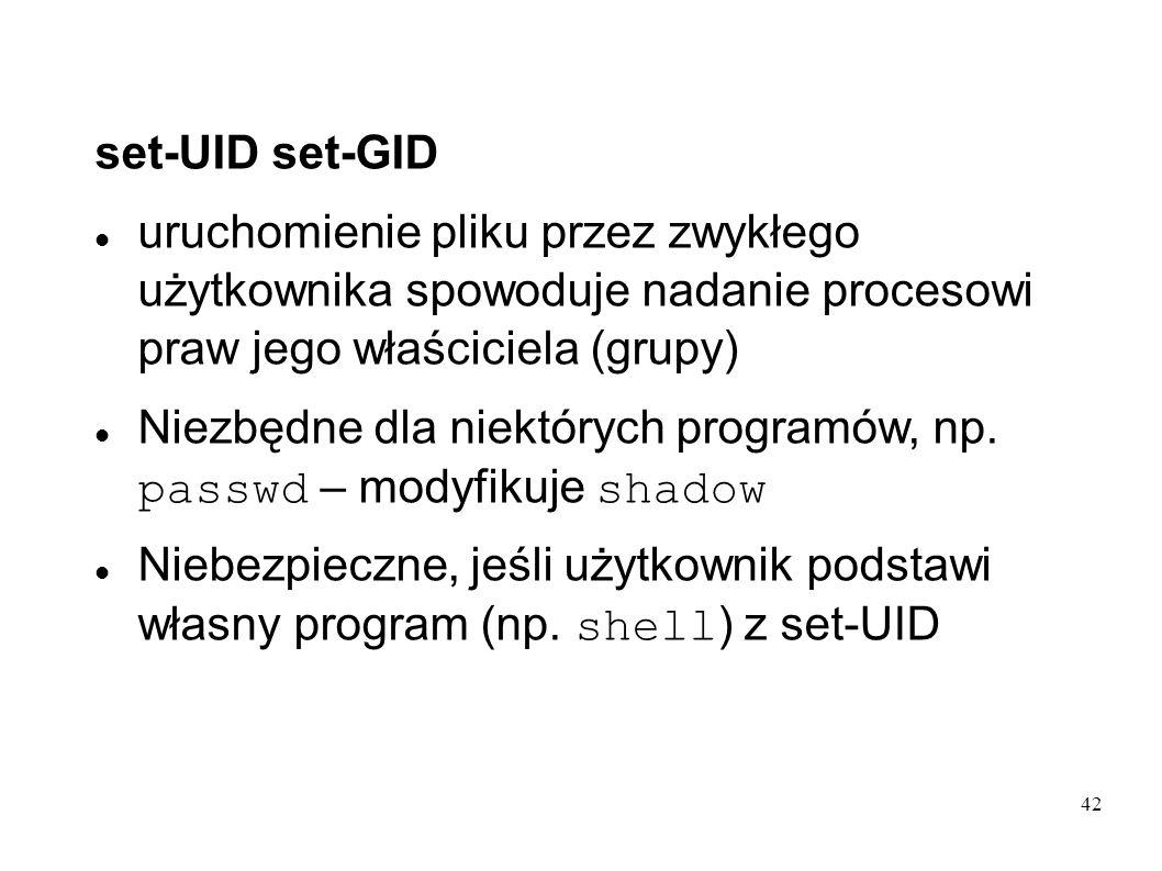 42 set-UID set-GID uruchomienie pliku przez zwykłego użytkownika spowoduje nadanie procesowi praw jego właściciela (grupy) Niezbędne dla niektórych pr