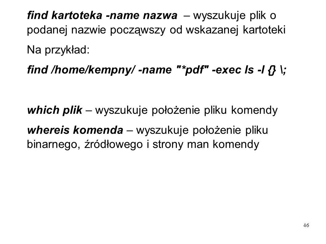 46 find kartoteka -name nazwa – wyszukuje plik o podanej nazwie począwszy od wskazanej kartoteki Na przykład: find /home/kempny/ -name