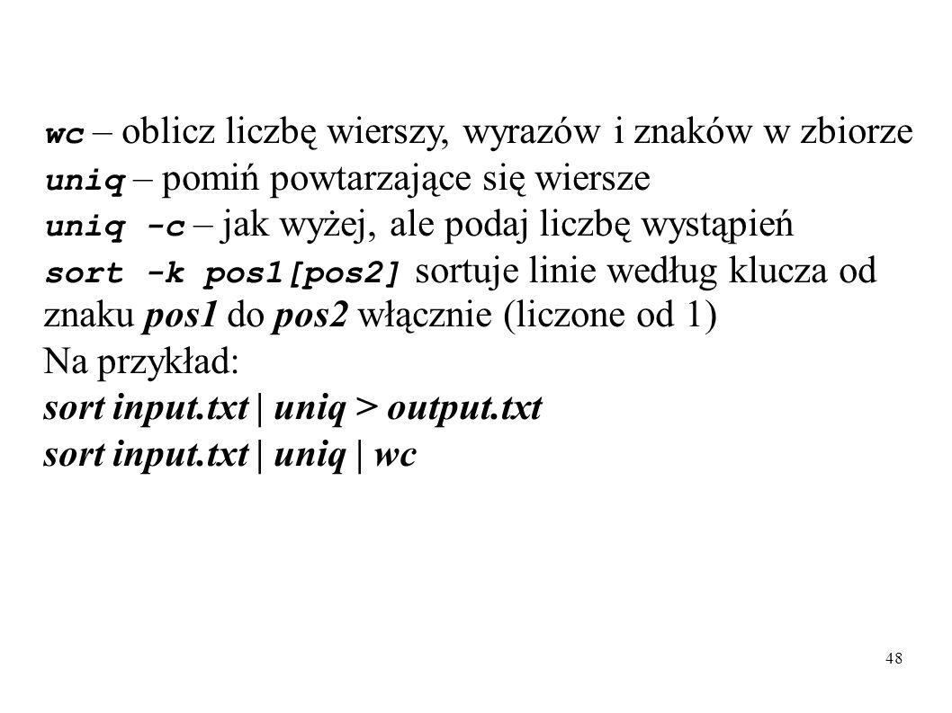 48 wc – oblicz liczbę wierszy, wyrazów i znaków w zbiorze uniq – pomiń powtarzające się wiersze uniq -c – jak wyżej, ale podaj liczbę wystąpień sort -