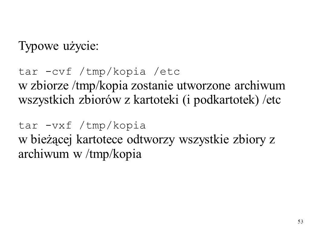 53 Typowe użycie: tar -cvf /tmp/kopia /etc w zbiorze /tmp/kopia zostanie utworzone archiwum wszystkich zbiorów z kartoteki (i podkartotek) /etc tar -v