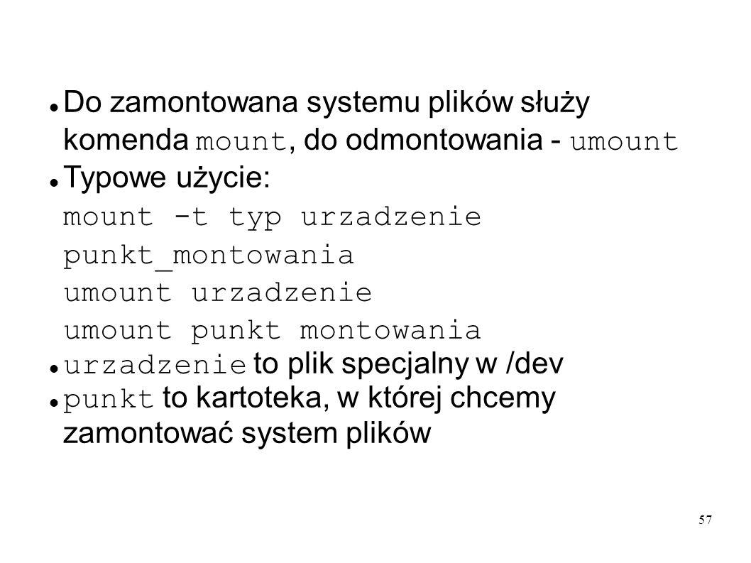 57 Do zamontowana systemu plików służy komenda mount, do odmontowania - umount Typowe użycie: mount -t typ urzadzenie punkt_montowania umount urzadzen