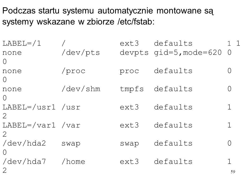 59 Podczas startu systemu automatycznie montowane są systemy wskazane w zbiorze /etc/fstab: LABEL=/1 / ext3 defaults 1 1 none /dev/pts devpts gid=5,mo
