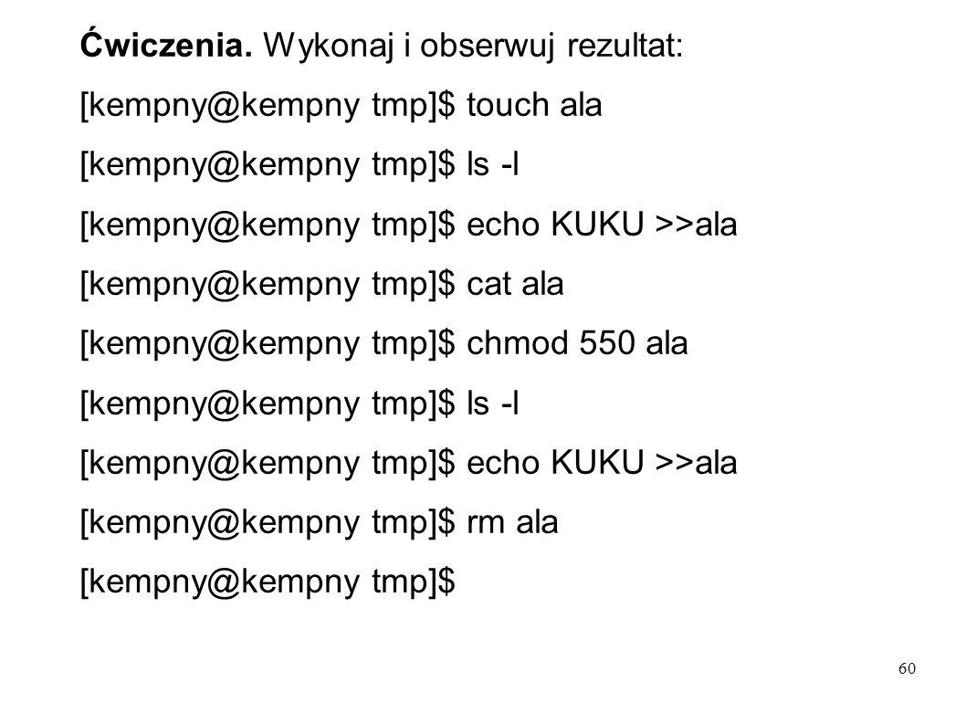 60 Ćwiczenia. Wykonaj i obserwuj rezultat: [kempny@kempny tmp]$ touch ala [kempny@kempny tmp]$ ls -l [kempny@kempny tmp]$ echo KUKU >>ala [kempny@kemp