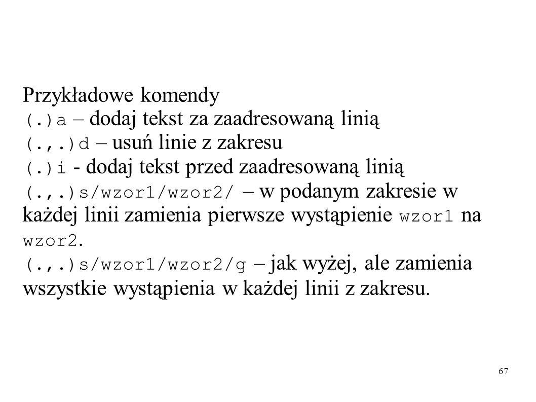 67 Przykładowe komendy (.)a – dodaj tekst za zaadresowaną linią (.,.)d – usuń linie z zakresu (.)i - dodaj tekst przed zaadresowaną linią (.,.)s/wzor1