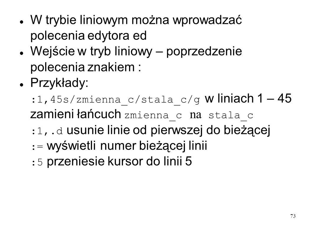 73 W trybie liniowym można wprowadzać polecenia edytora ed Wejście w tryb liniowy – poprzedzenie polecenia znakiem : Przykłady: :1,45s/zmienna_c/stala