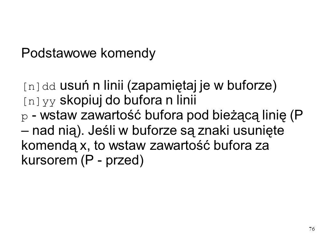 76 Podstawowe komendy [n]dd usuń n linii (zapamiętaj je w buforze) [n]yy skopiuj do bufora n linii p - wstaw zawartość bufora pod bieżącą linię (P – n