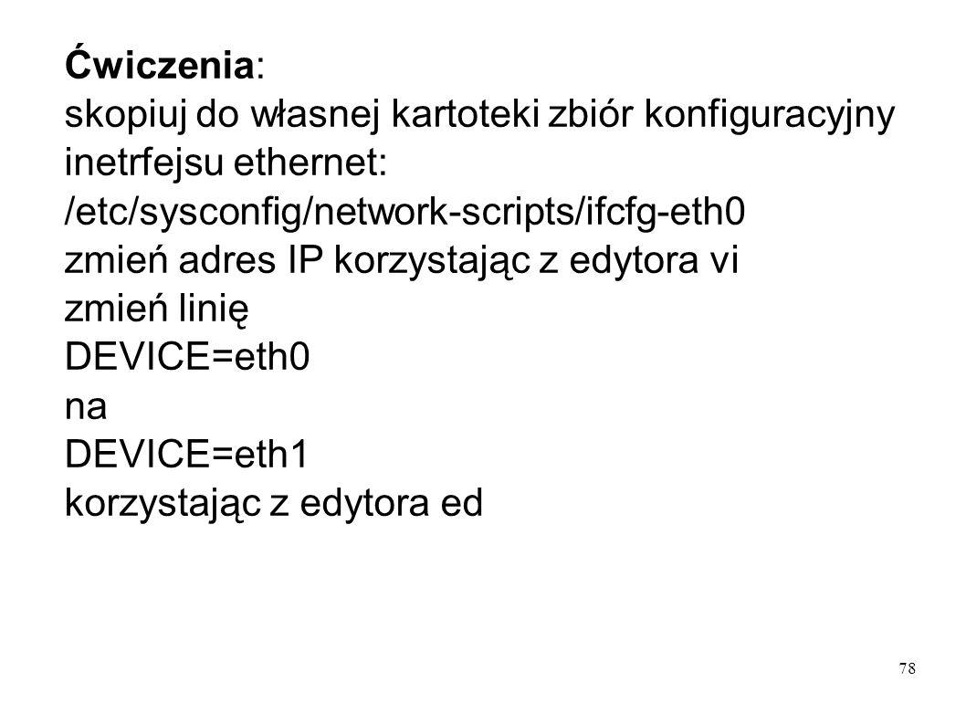 78 Ćwiczenia: skopiuj do własnej kartoteki zbiór konfiguracyjny inetrfejsu ethernet: /etc/sysconfig/network-scripts/ifcfg-eth0 zmień adres IP korzysta