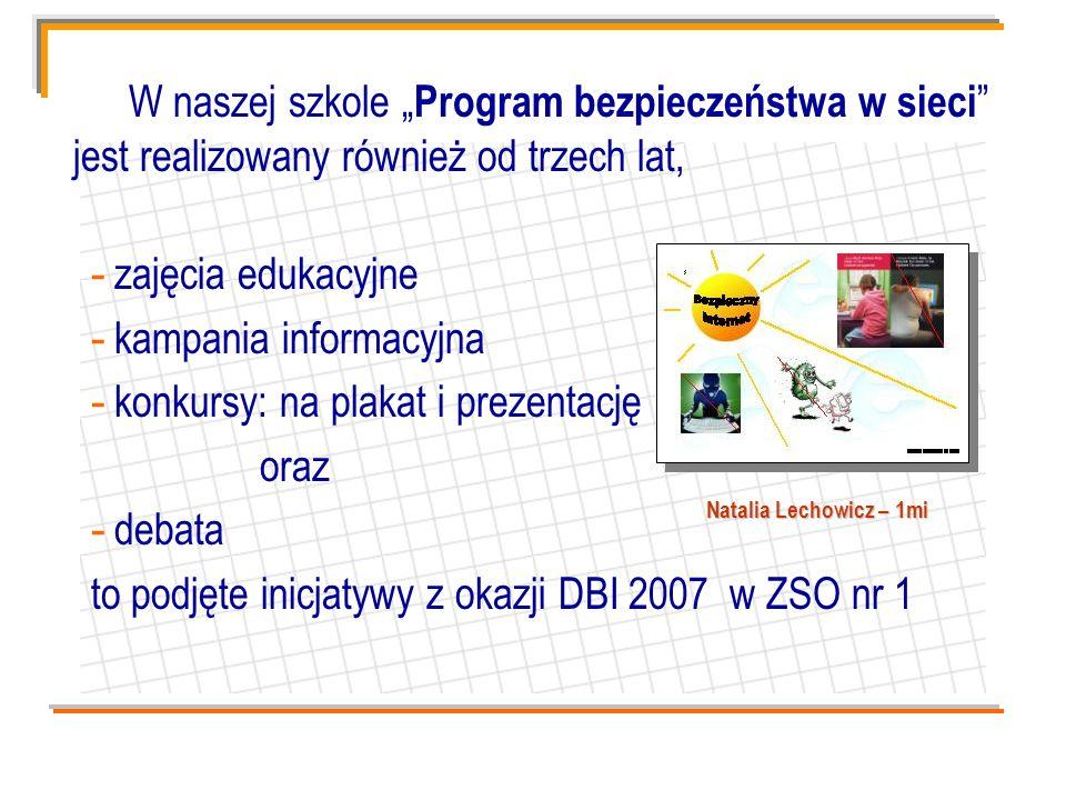 W naszej szkole Program bezpieczeństwa w sieci jest realizowany również od trzech lat, - zajęcia edukacyjne - kampania informacyjna - konkursy: na plakat i prezentację oraz - debata to podjęte inicjatywy z okazji DBI 2007 w ZSO nr 1 Natalia Lechowicz – 1mi