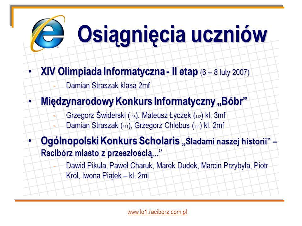 Osiągnięcia uczniów www.lo1.raciborz.com.pl XIV Olimpiada Informatyczna - II etap (6 – 8 luty 2007) XIV Olimpiada Informatyczna - II etap (6 – 8 luty 2007) -Damian Straszak klasa 2mf Międzynarodowy Konkurs Informatyczny Bóbr Międzynarodowy Konkurs Informatyczny Bóbr -Grzegorz Świderski ( 118 ), Mateusz Łyczek ( 112 ) kl.