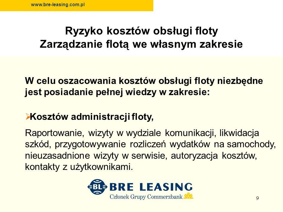 9 www.bre-leasing.com.pl W celu oszacowania kosztów obsługi floty niezbędne jest posiadanie pełnej wiedzy w zakresie: Kosztów administracji floty, Raportowanie, wizyty w wydziale komunikacji, likwidacja szkód, przygotowywanie rozliczeń wydatków na samochody, nieuzasadnione wizyty w serwisie, autoryzacja kosztów, kontakty z użytkownikami.