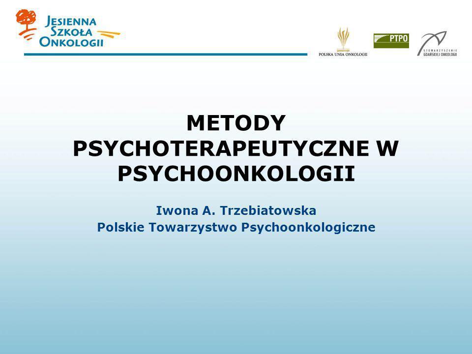 METODY PSYCHOTERAPEUTYCZNE W PSYCHOONKOLOGII Iwona A. Trzebiatowska Polskie Towarzystwo Psychoonkologiczne