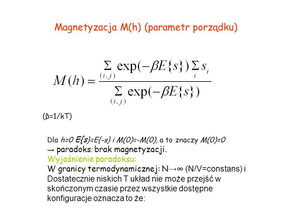 Magnetyzacja M(h) (parametr porządku) (β=1/kT) Dla h=0 E{s }=E{-s} i M(0)=-M(0), a to znaczy M(0)=0 paradoks : brak magnetyzacji. Wyjaśnienie paradoks