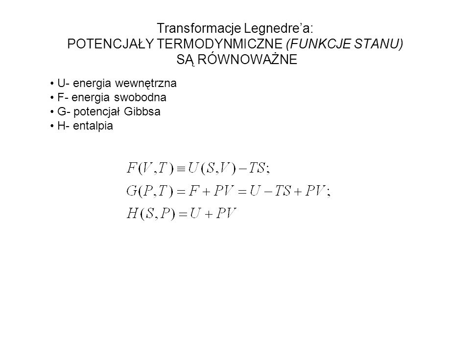 Transformacje Legnedrea: POTENCJAŁY TERMODYNMICZNE (FUNKCJE STANU) SĄ RÓWNOWAŻNE U- energia wewnętrzna F- energia swobodna G- potencjał Gibbsa H- entalpia