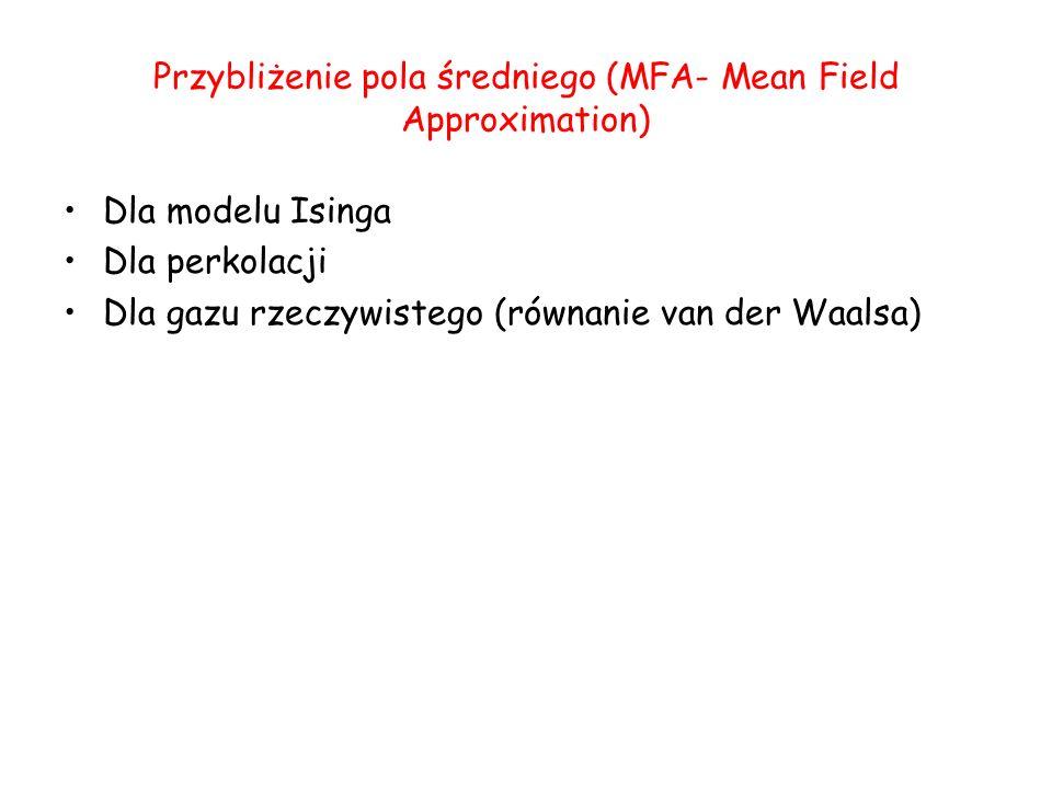 Przybliżenie pola średniego (MFA- Mean Field Approximation) Dla modelu Isinga Dla perkolacji Dla gazu rzeczywistego (równanie van der Waalsa)