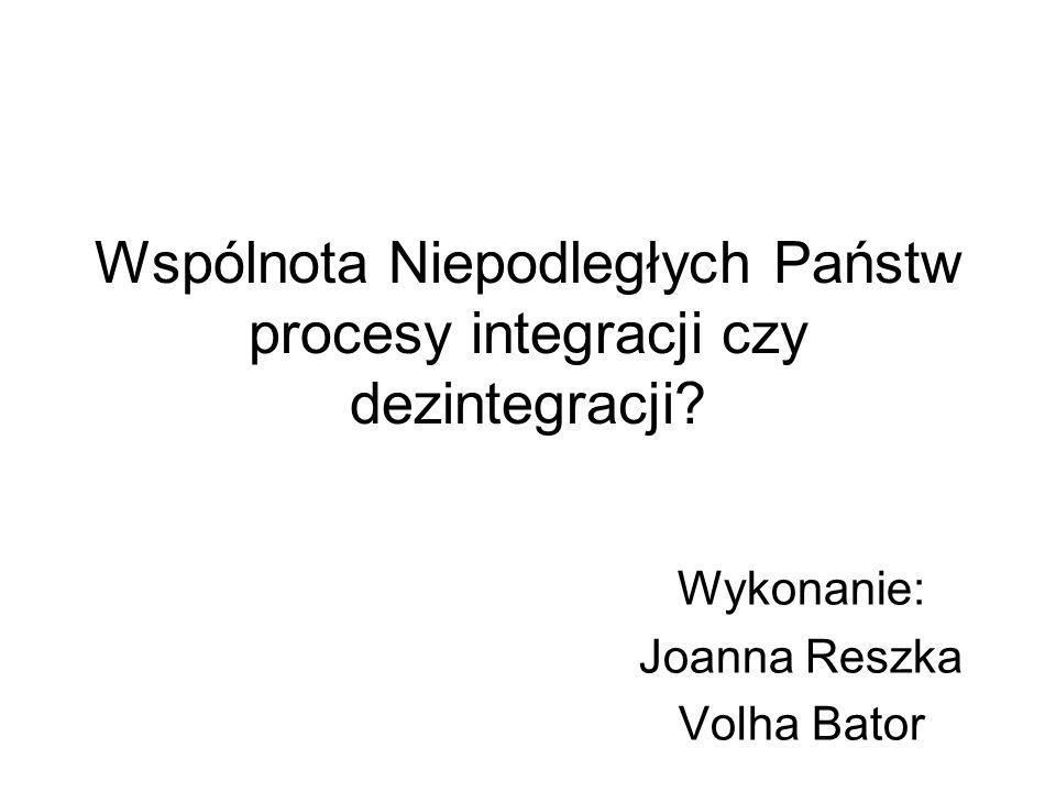 Wspólnota Niepodległych Państw procesy integracji czy dezintegracji? Wykonanie: Joanna Reszka Volha Bator