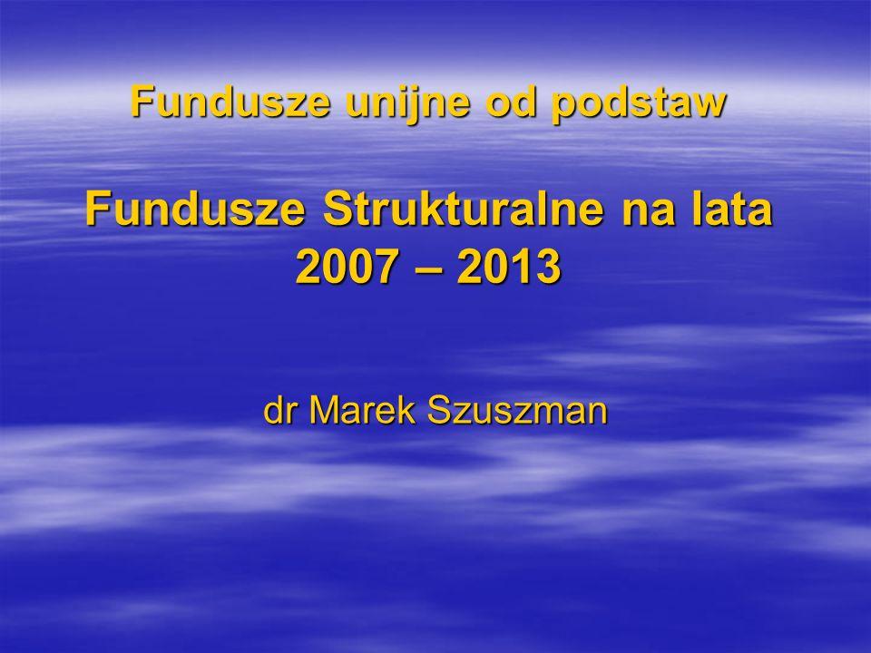 Fundusze unijne od podstaw Fundusze Strukturalne na lata 2007 – 2013 dr Marek Szuszman