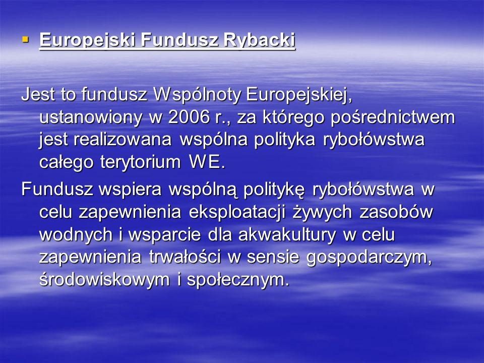 Europejski Fundusz Rybacki Europejski Fundusz Rybacki Jest to fundusz Wspólnoty Europejskiej, ustanowiony w 2006 r., za którego pośrednictwem jest realizowana wspólna polityka rybołówstwa całego terytorium WE.