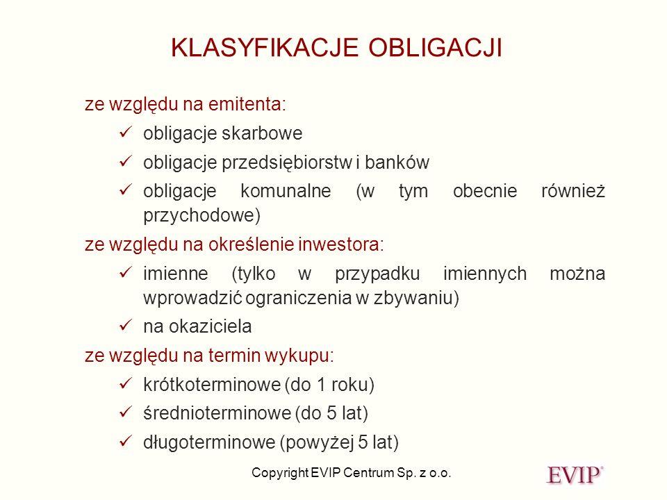Copyright EVIP Centrum Sp. z o.o. KLASYFIKACJE OBLIGACJI ze względu na emitenta: obligacje skarbowe obligacje przedsiębiorstw i banków obligacje komun