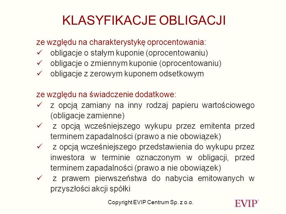 Copyright EVIP Centrum Sp. z o.o. KLASYFIKACJE OBLIGACJI ze względu na charakterystykę oprocentowania: obligacje o stałym kuponie (oprocentowaniu) obl