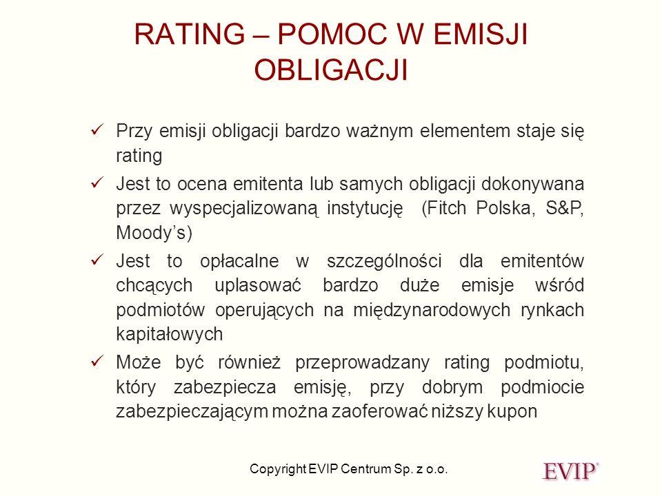 Copyright EVIP Centrum Sp. z o.o. RATING – POMOC W EMISJI OBLIGACJI Przy emisji obligacji bardzo ważnym elementem staje się rating Jest to ocena emite