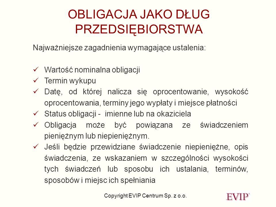 Copyright EVIP Centrum Sp. z o.o. OBLIGACJA JAKO DŁUG PRZEDSIĘBIORSTWA Najważniejsze zagadnienia wymagające ustalenia: Wartość nominalna obligacji Ter