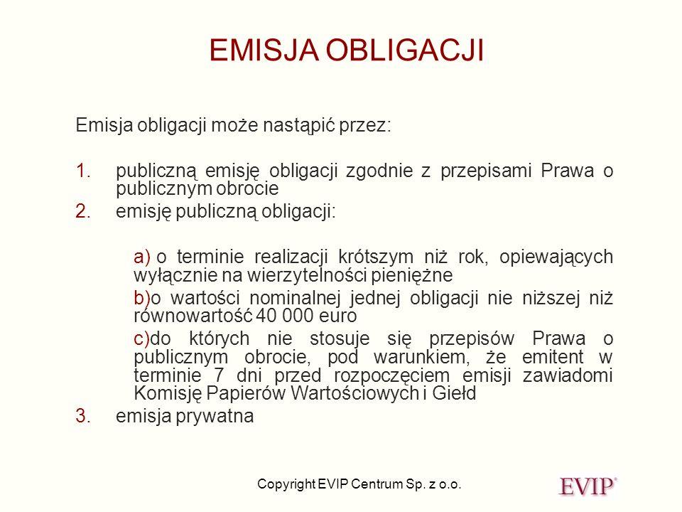 Copyright EVIP Centrum Sp. z o.o. EMISJA OBLIGACJI Emisja obligacji może nastąpić przez: 1.publiczną emisję obligacji zgodnie z przepisami Prawa o pub