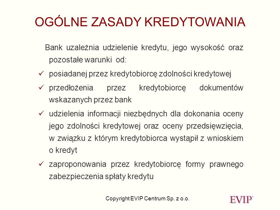 Copyright EVIP Centrum Sp. z o.o. OGÓLNE ZASADY KREDYTOWANIA Bank uzależnia udzielenie kredytu, jego wysokość oraz pozostałe warunki od: posiadanej pr