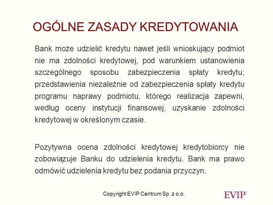 Copyright EVIP Centrum Sp. z o.o. OGÓLNE ZASADY KREDYTOWANIA Bank może udzielić kredytu nawet jeśli wnioskujący podmiot nie ma zdolności kredytowej, p