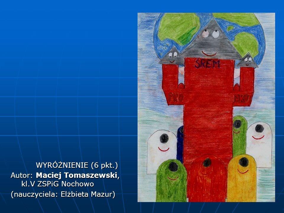 WYRÓŻNIENIE (6 pkt.) WYRÓŻNIENIE (6 pkt.) Autor: Maciej Tomaszewski, kl.V ZSPiG Nochowo (nauczyciela: Elżbieta Mazur)