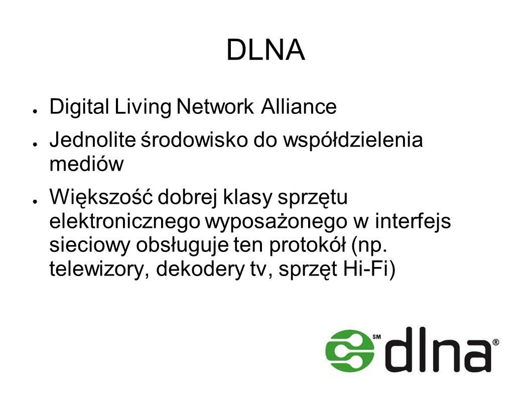 DLNA Digital Living Network Alliance Jednolite środowisko do współdzielenia mediów Większość dobrej klasy sprzętu elektronicznego wyposażonego w interfejs sieciowy obsługuje ten protokół (np.