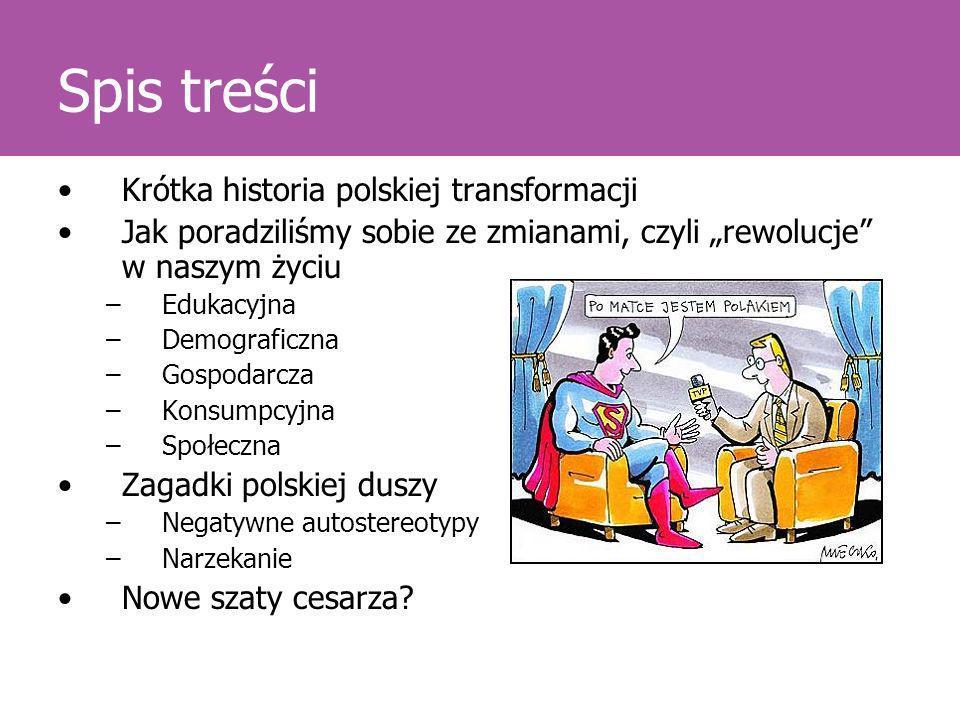 Spis treści Krótka historia polskiej transformacji Jak poradziliśmy sobie ze zmianami, czyli rewolucje w naszym życiu –Edukacyjna –Demograficzna –Gosp
