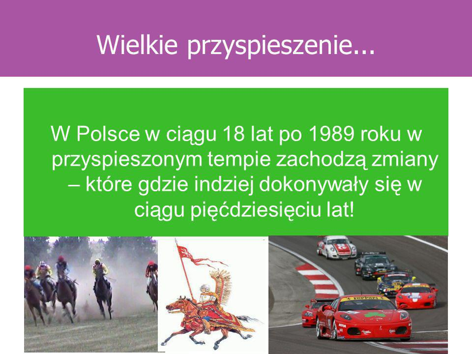 Wielkie przyspieszenie... W Polsce w ciągu 18 lat po 1989 roku w przyspieszonym tempie zachodzą zmiany – które gdzie indziej dokonywały się w ciągu pi