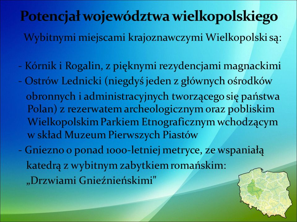 Wybitnymi miejscami krajoznawczymi Wielkopolski są: - Kórnik i Rogalin, z pięknymi rezydencjami magnackimi - Ostrów Lednicki (niegdyś jeden z głównych ośrodków obronnych i administracyjnych tworzącego się państwa Polan) z rezerwatem archeologicznym oraz pobliskim Wielkopolskim Parkiem Etnograficznym wchodzącym w skład Muzeum Pierwszych Piastów - Gniezno o ponad 1000-letniej metryce, ze wspaniałą katedrą z wybitnym zabytkiem romańskim: Drzwiami Gnieźnieńskimi 19