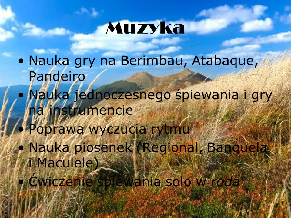 Muzyka Nauka gry na Berimbau, Atabaque, Pandeiro Nauka jednoczesnego śpiewania i gry na instrumencie Poprawa wyczucia rytmu Nauka piosenek (Regional, Banguela i Maculele) Ćwiczenie śpiewania solo w roda