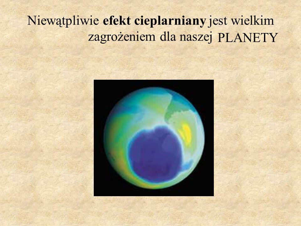 Niewątpliwie efekt cieplarniany jest wielkim zagrożeniem dla naszej PLANETY