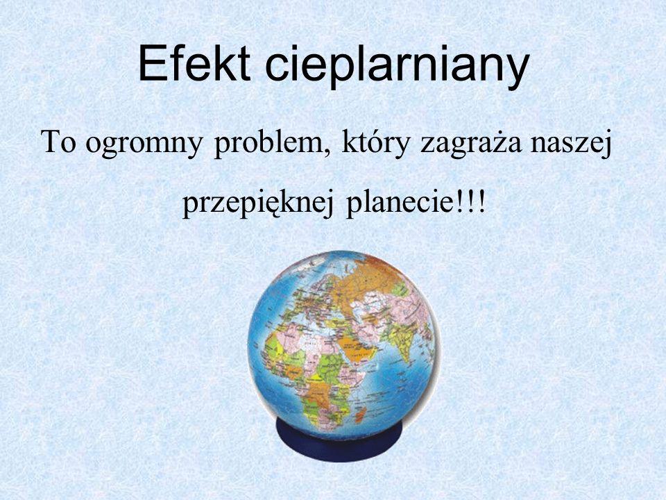 Efekt cieplarniany To ogromny problem, który zagraża naszej przepięknej planecie!!!