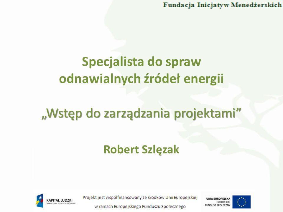 Specjalista do spraw odnawialnych źródeł energii Robert Szlęzak Wstęp do zarządzania projektami