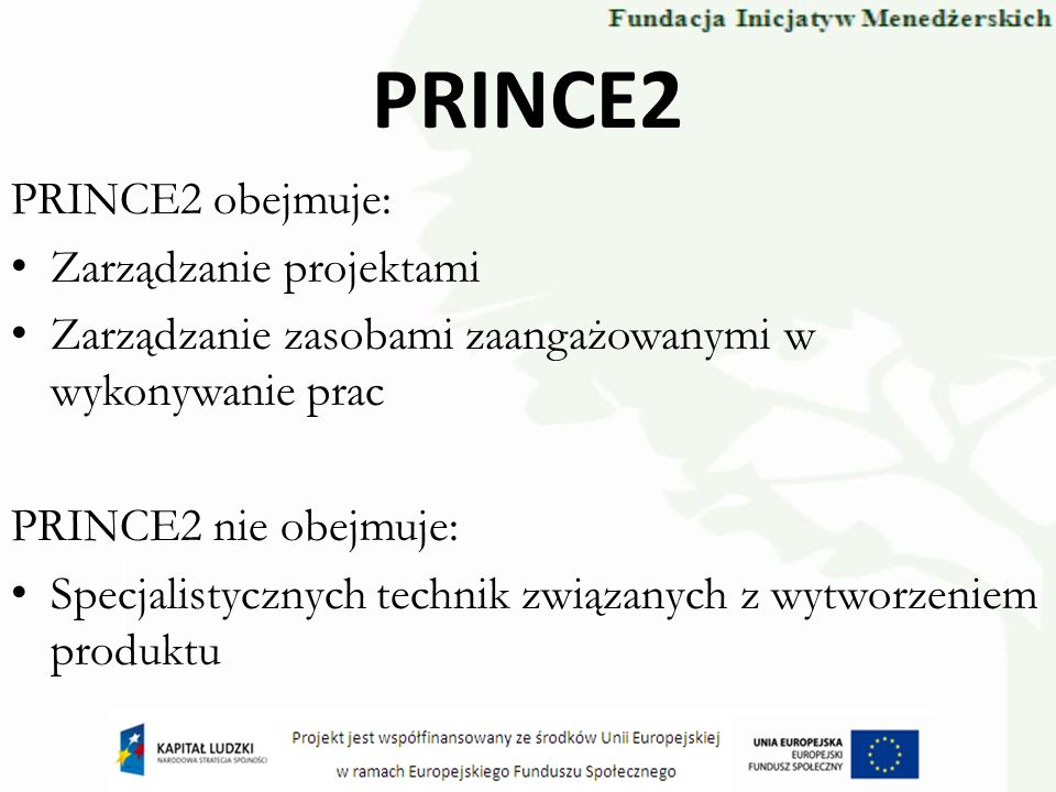 PRINCE2 PRINCE2 obejmuje: Zarządzanie projektami Zarządzanie zasobami zaangażowanymi w wykonywanie prac PRINCE2 nie obejmuje: Specjalistycznych techni