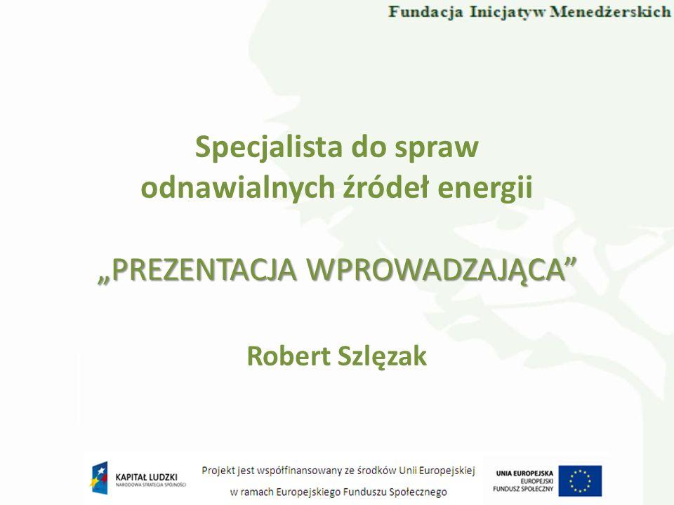 Specjalista do spraw odnawialnych źródeł energii Robert Szlęzak PREZENTACJA WPROWADZAJĄCA