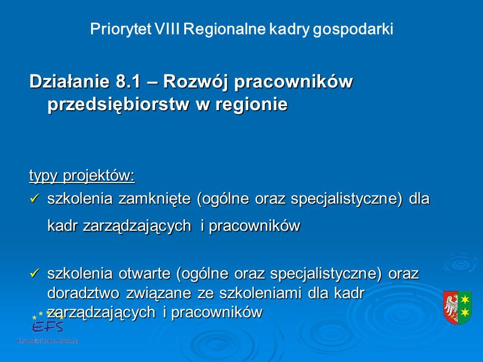 Priorytet VIII Regionalne kadry gospodarki Działanie 8.1 – Rozwój pracowników przedsiębiorstw w regionie typy projektów: szkolenia zamknięte (ogólne oraz specjalistyczne) dla kadr zarządzających i pracowników szkolenia zamknięte (ogólne oraz specjalistyczne) dla kadr zarządzających i pracowników szkolenia otwarte (ogólne oraz specjalistyczne) oraz doradztwo związane ze szkoleniami dla kadr zarządzających i pracowników szkolenia otwarte (ogólne oraz specjalistyczne) oraz doradztwo związane ze szkoleniami dla kadr zarządzających i pracowników