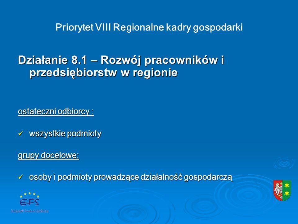 Priorytet VIII Regionalne kadry gospodarki Działanie 8.1 – Rozwój pracowników i przedsiębiorstw w regionie ostateczni odbiorcy : wszystkie podmioty wszystkie podmioty grupy docelowe: osoby i podmioty prowadzące działalność gospodarczą osoby i podmioty prowadzące działalność gospodarczą