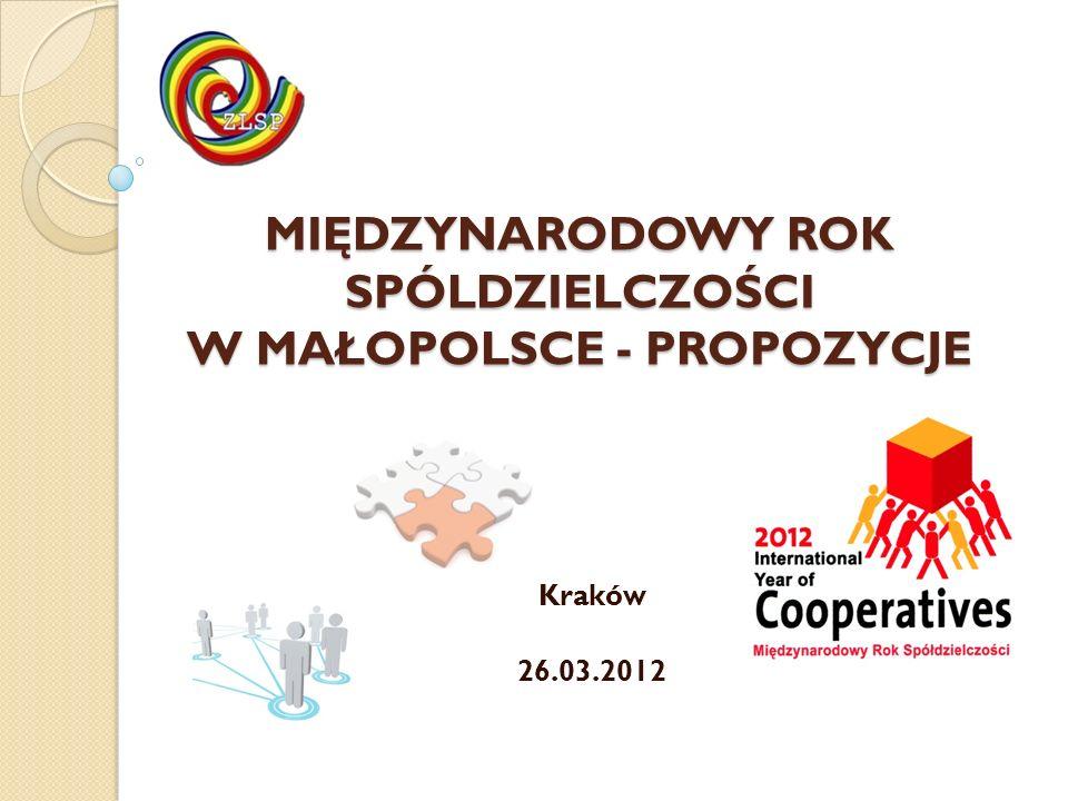 MIĘDZYNARODOWY ROK SPÓLDZIELCZOŚCI W MAŁOPOLSCE - PROPOZYCJE Kraków 26.03.2012