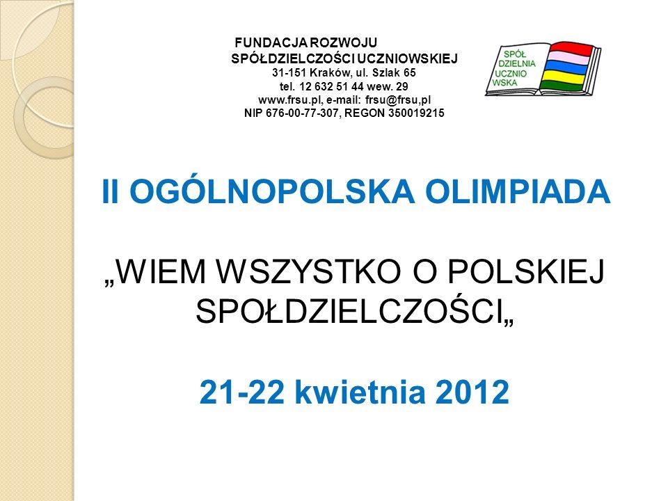 II OGÓLNOPOLSKA OLIMPIADA WIEM WSZYSTKO O POLSKIEJ SPOŁDZIELCZOŚCI 21-22 kwietnia 2012 FUNDACJA ROZWOJU SPÓŁDZIELCZOŚCI UCZNIOWSKIEJ 31-151 Kraków, ul.