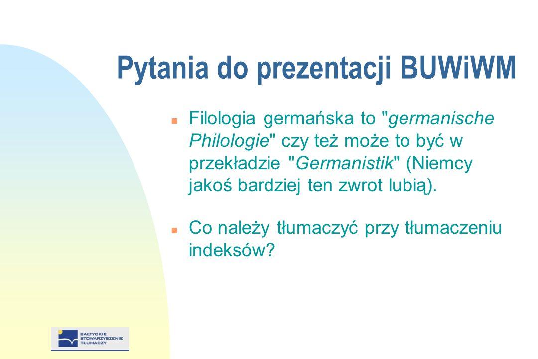 Pytania do prezentacji BUWiWM n Filologia germańska to germanische Philologie czy też może to być w przekładzie Germanistik (Niemcy jakoś bardziej ten zwrot lubią).