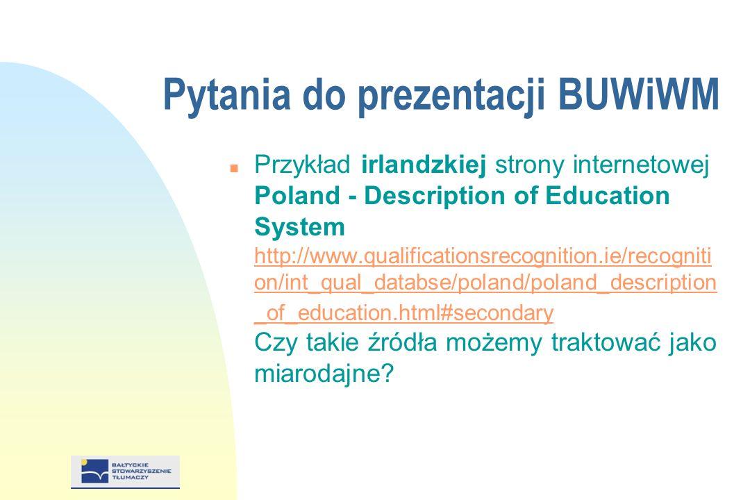 Pytania do prezentacji BUWiWM n Przykład irlandzkiej strony internetowej Poland - Description of Education System http://www.qualificationsrecognition.ie/recogniti on/int_qual_databse/poland/poland_description _of_education.html#secondary Czy takie źródła możemy traktować jako miarodajne.