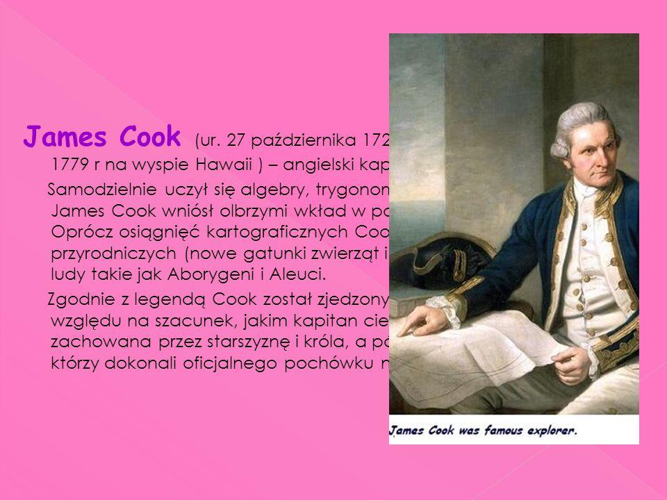 James Cook (ur. 27 października 1728r w Marton, zm. 14 lutego 1779 r na wyspie Hawaii ) – angielski kapitan, żeglarz i odkrywca. Samodzielnie uczył si