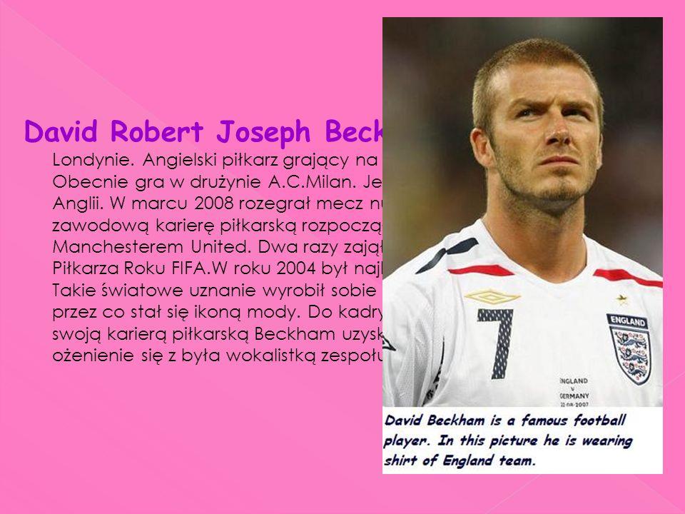 David Robert Joseph Beckham ur. 2maja 1975r w Londynie. Angielski piłkarz grający na pozycji prawego pomocnika. Obecnie gra w drużynie A.C.Milan. Jest