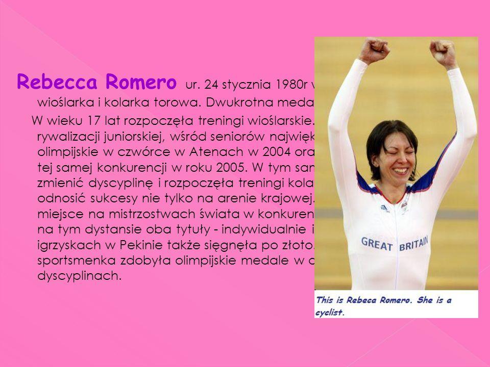 Rebecca Romero ur. 24 stycznia 1980r w Carlshalton brytyjska wioślarka i kolarka torowa. Dwukrotna medalistka olimpijska. W wieku 17 lat rozpoczęła tr